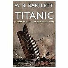 NEW - Titanic 9 Hours to Hell: The Survivors' Story by Bartlett, W. B.
