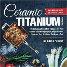 Ceramic Titanium Cookbook: 125 Delicious Non Stick Recipes for Your Copper Squar
