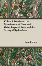 Coke - a Treatise on the Manufacture of Coke and Other Prepared Fuels and the...