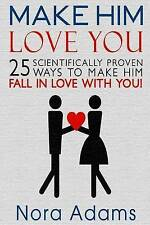 Make Him Love You: 25 Scientifically Proven Ways To Make Him Fall In Love With Y