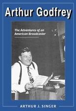 Arthur Godfrey The Adventures of an American Broadcaster  Arthur J. Singer 1999
