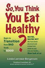 So, You Think You Eat Healthy? : Transition from Bad Foods to Good by Linda...