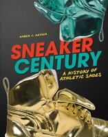 Sneaker Century: A History of Athletic Shoes (Nonfiction - Young Adult) by Ambe