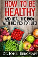 How to Be Healthy and Heal the Body with Recipes for LIFE by John Bergman...