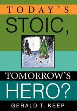 Today's Stoic, Tomorrow's Hero? by Gerald T. Keep (2005, Hardcover)