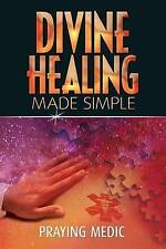 Divine Healing Made Simple: Simplifying the Supernatural to Make Healing and Miracles a Part of Your Everyday Life by Praying Medic (Paperback / softback, 2013)