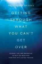 Getting Through What You Can't Get Over: Stories, Tips, and Inspiration to Help