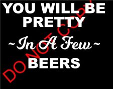YOU WILL BE PRETTY IN A FEW BEERS DECAL CAR TRUCK LAPTOP FUNNY PRANK