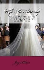 Wife Me Already : 40 Day Devotional to Help Prepare You for Your Husband by...
