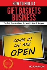 How to Build a Gift Baskets Business (Special Edition) : The Only Book You...