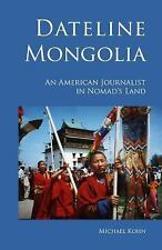 Dateline Mongolia : An American Journalist in Nomad's Land by Michael Kohn...