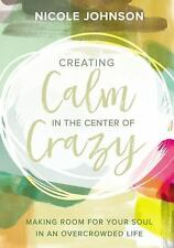 Creating Calm in the Center of Crazy : Making Room for Your Soul in an...