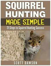 Squirrel Hunting Made Simple : 21 Steps to Squirrel Hunting Success, Paperbac.
