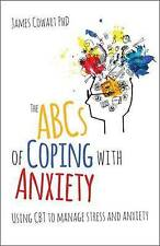 The ABCs of Coping with Anxiety: Using CBT to Manage Stress and Anxiety by James