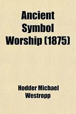 Ancient Symbol Worship; Influence of the Phallic Idea in the Religions of Antiq