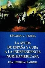 La Ayuda de Espana y Cuba a la Independencia Norteamericana by Eduardo Tejera...