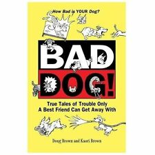 Bad Dog! : True Tales of Trouble Only a Best Friend Can Get Away With by...