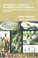 Subsistence : A Guide for the Modern Hunter Gatherer: Hunting, Trapping, Fish...