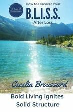 How to Discover Your B. L. I. S. S. after Loss : Bold Living Ignites Solid...