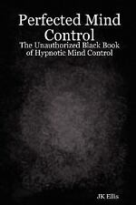 Perfected Mind Control - the Unauthorized Black Book of Hypnotic Mind Control...