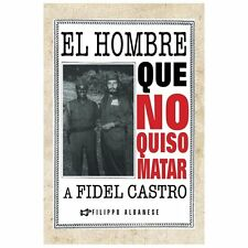 El Hombre Que No Quiso Matar a Fidel Castro by Filippo Albanese (2013,...