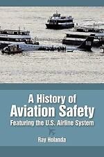 A History of Aviation Safety: Featuring the U.S. Airline System, Holanda, Ray, G