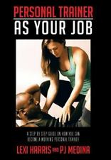 Personal Trainer As Your Job : A Step by Step Guide on How You Can Become a W...