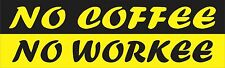 No Coffee No Workee Bumper Sticker Vinyl Decal Funny Car Humor Love Tea Dark  bs