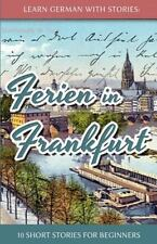 Learn German with Stories: Ferien in Frankfurt - 10 Short Stories for...