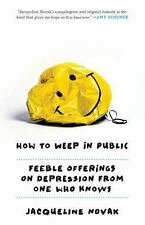 How to Weep in Public : Feeble Offerings from One Depressive to Another by...