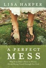 A Perfect Mess: Why You Don't Have to Worry About Being Good Enough for God by H