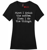 First I Drink Coffee Funny Ladies T Shirt Coffee Lover Wife Mom Gift Soft Tee Z4
