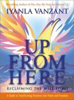 Up From Here: Reclaiming the Male Spirit: A Guide to Transforming Emotions into