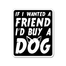 "Friend I'd Buy A Dog Rude Humor Funny car bumper sticker decal 5"" x 4"""