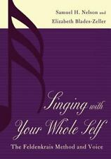 Singing with Your Whole Self : The Feldenkrais Method and Voice by Samuel H....