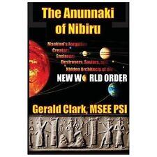 The Anunnaki of Nibiru by Gerald Clark:Mankind's Forgotten Creators, Enslavers..