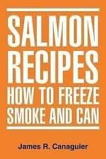 NEW Salmon Recipes How To Freeze Smoke And Can by James R Canaguier