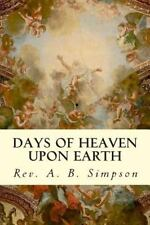 Days of Heaven upon Earth by Rev. A. B. Simpson (2014, Paperback)
