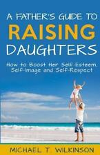A Father's Guide to Raising Daughters : How to Boost Her Self-Esteem,...