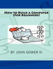 How to Build a Computer (For Beginners) by John Gower (2011, Paperback)