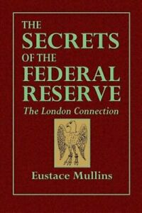 The Secrets of the Federal Reserve -- The London Connection by Eustace Mullins