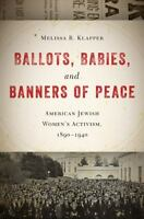 Ballots, Babies, And Banners Of Peace: American Jewish Women's Activism, 1890...