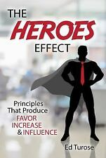 The HEROES Effect : Principles That Produce Favor, Increase and Influence by...