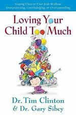 Loving Your Child Too Much: How to Keep a Close Relationship with Your Child Wit