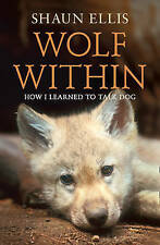 The Wolf Within: How I learned to talk dog by Shaun Ellis (Paperback, 2011)