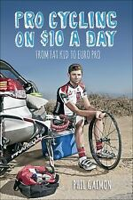 Pro Cycling on $10 a Day : From Fat Kid to Euro Pro by Phil Gaimon