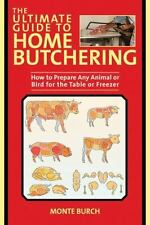 The Ultimate Guide to Home Butchering: How to Prepare Any Animal or Bird for the