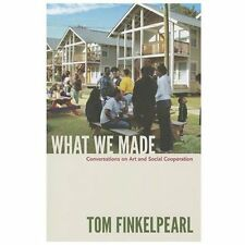 What We Made : Conversations on Art and Social Cooperation by Tom Finkelpearl...