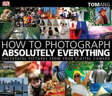 How to Photograph Absolutely Everything: Successful Pictures from Your Digital C