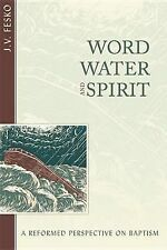 NEW Word, Water, and Spirit: A Reformed Perspective on Baptism by J.V. Fesko